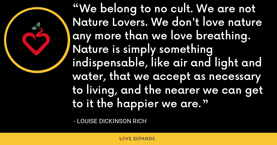 We belong to no cult. We are not Nature Lovers. We don't love nature any more than we love breathing. Nature is simply something indispensable, like air and light and water, that we accept as necessary to living, and the nearer we can get to it the happier we are. - Louise Dickinson Rich