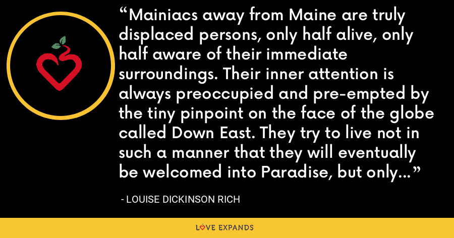 Mainiacs away from Maine are truly displaced persons, only half alive, only half aware of their immediate surroundings. Their inner attention is always preoccupied and pre-empted by the tiny pinpoint on the face of the globe called Down East. They try to live not in such a manner that they will eventually be welcomed into Paradise, but only so that someday they can go home to Maine. - Louise Dickinson Rich