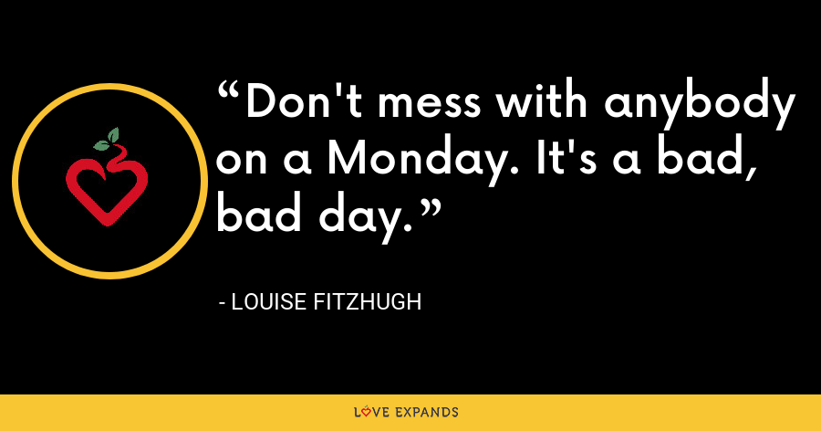 Don't mess with anybody on a Monday. It's a bad, bad day. - Louise Fitzhugh