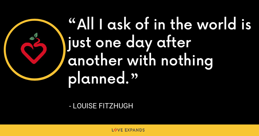 All I ask of in the world is just one day after another with nothing planned. - Louise Fitzhugh