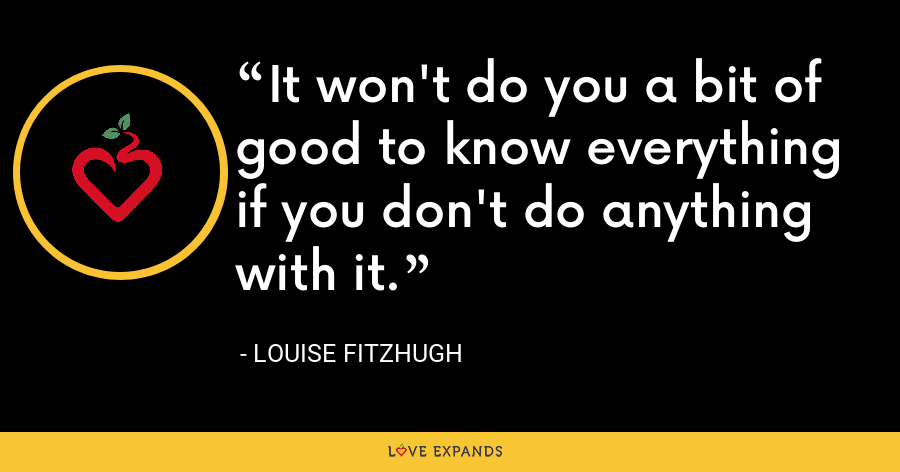 It won't do you a bit of good to know everything if you don't do anything with it. - Louise Fitzhugh