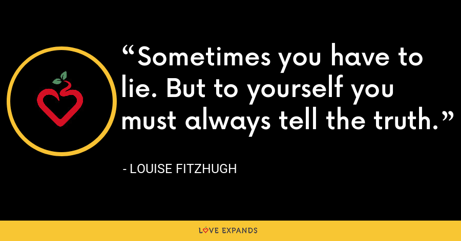 Sometimes you have to lie. But to yourself you must always tell the truth. - Louise Fitzhugh