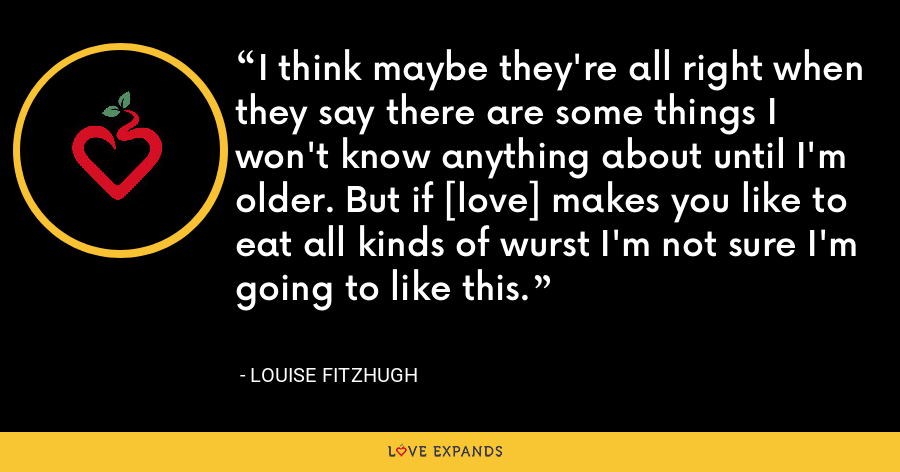 I think maybe they're all right when they say there are some things I won't know anything about until I'm older. But if [love] makes you like to eat all kinds of wurst I'm not sure I'm going to like this. - Louise Fitzhugh