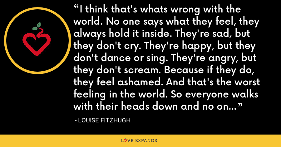 I think that's whats wrong with the world. No one says what they feel, they always hold it inside. They're sad, but they don't cry. They're happy, but they don't dance or sing. They're angry, but they don't scream. Because if they do, they feel ashamed. And that's the worst feeling in the world. So everyone walks with their heads down and no one sees how beautiful the sky is. - Louise Fitzhugh
