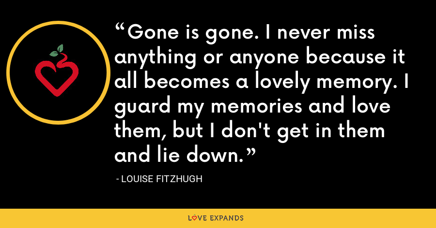 Gone is gone. I never miss anything or anyone because it all becomes a lovely memory. I guard my memories and love them, but I don't get in them and lie down. - Louise Fitzhugh