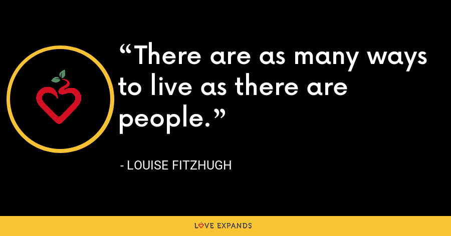 There are as many ways to live as there are people. - Louise Fitzhugh