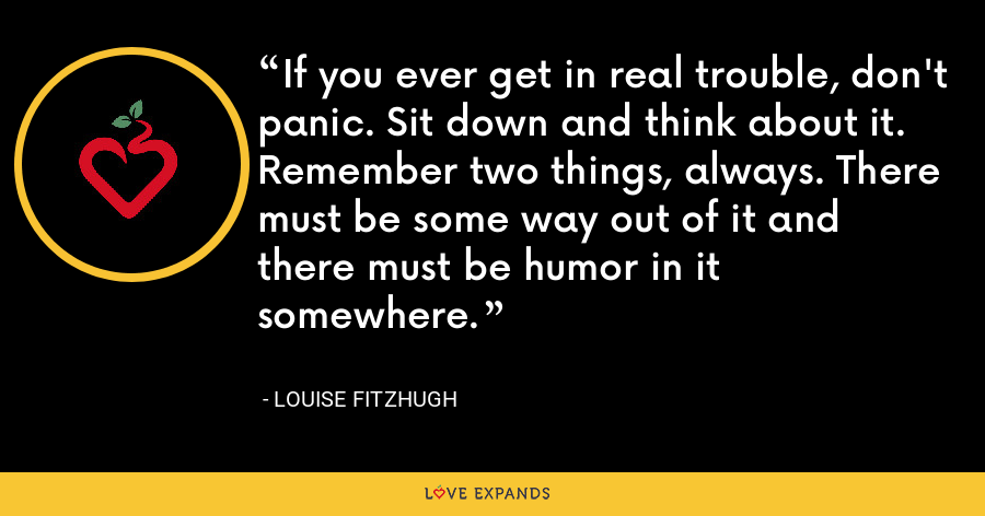 If you ever get in real trouble, don't panic. Sit down and think about it. Remember two things, always. There must be some way out of it and there must be humor in it somewhere. - Louise Fitzhugh