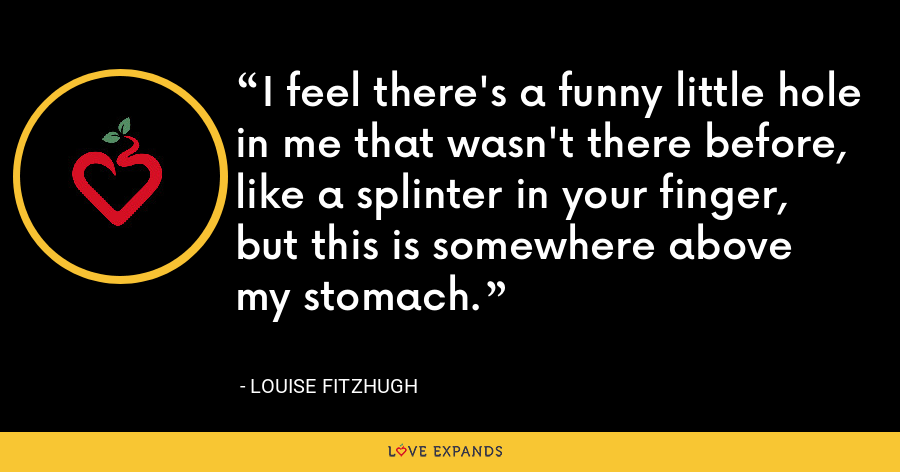 I feel there's a funny little hole in me that wasn't there before, like a splinter in your finger, but this is somewhere above my stomach. - Louise Fitzhugh