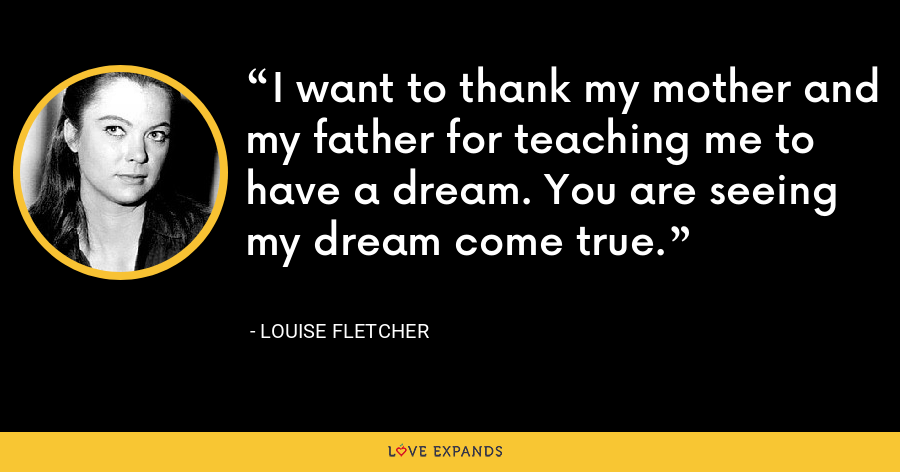 I want to thank my mother and my father for teaching me to have a dream. You are seeing my dream come true. - Louise Fletcher