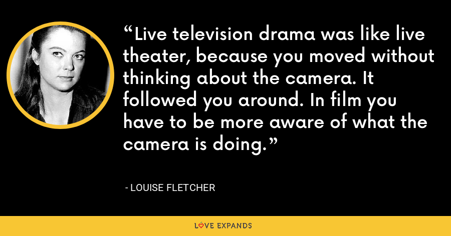 Live television drama was like live theater, because you moved without thinking about the camera. It followed you around. In film you have to be more aware of what the camera is doing. - Louise Fletcher
