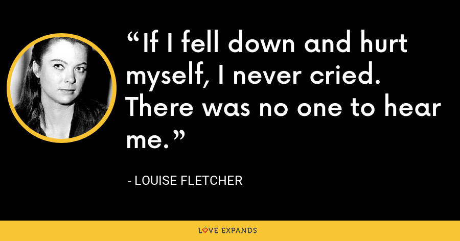 If I fell down and hurt myself, I never cried. There was no one to hear me. - Louise Fletcher