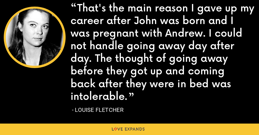 That's the main reason I gave up my career after John was born and I was pregnant with Andrew. I could not handle going away day after day. The thought of going away before they got up and coming back after they were in bed was intolerable. - Louise Fletcher
