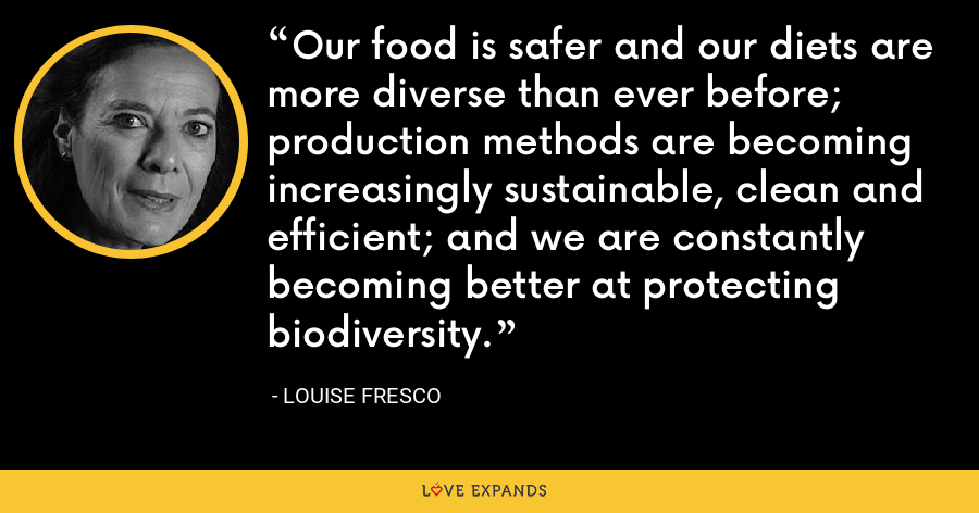 Our food is safer and our diets are more diverse than ever before; production methods are becoming increasingly sustainable, clean and efficient; and we are constantly becoming better at protecting biodiversity. - Louise Fresco