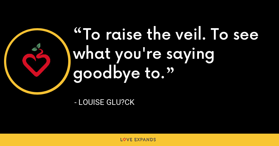 To raise the veil. To see what you're saying goodbye to. - Louise Glu?ck
