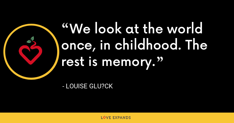 We look at the world once, in childhood. The rest is memory. - Louise Glu?ck