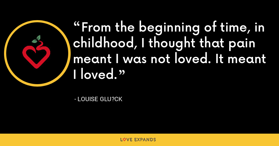 From the beginning of time, in childhood, I thought that pain meant I was not loved. It meant I loved. - Louise Glu?ck