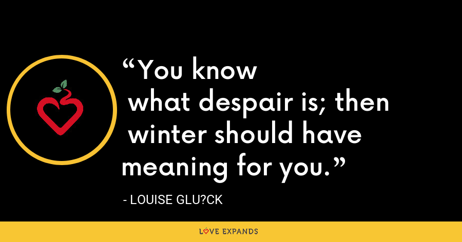 You know what despair is; then winter should have meaning for you. - Louise Glu?ck