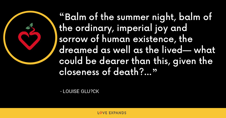 Balm of the summer night, balm of the ordinary, imperial joy and sorrow of human existence, the dreamed as well as the lived— what could be dearer than this, given the closeness of death? - Louise Glu?ck