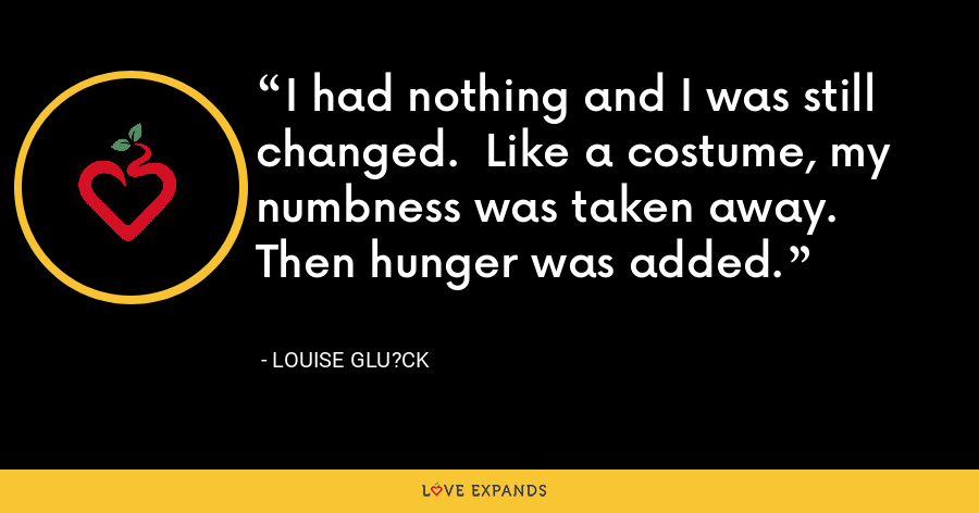 I had nothing and I was still changed.  Like a costume, my numbness was taken away.  Then hunger was added. - Louise Glu?ck
