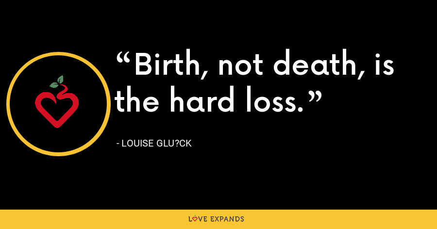 Birth, not death, is the hard loss. - Louise Glu?ck