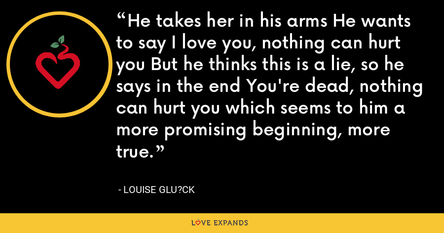 He takes her in his arms He wants to say I love you, nothing can hurt you But he thinks this is a lie, so he says in the end You're dead, nothing can hurt you which seems to him a more promising beginning, more true. - Louise Glu?ck