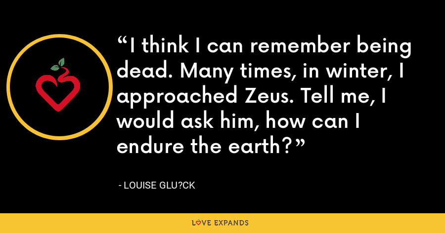 I think I can remember being dead. Many times, in winter, I approached Zeus. Tell me, I would ask him, how can I endure the earth? - Louise Glu?ck