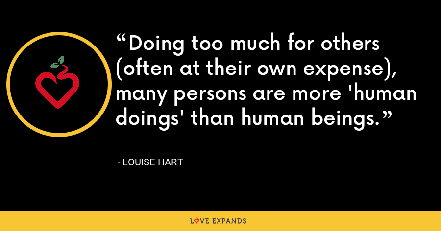 Doing too much for others (often at their own expense), many persons are more 'human doings' than human beings. - Louise Hart