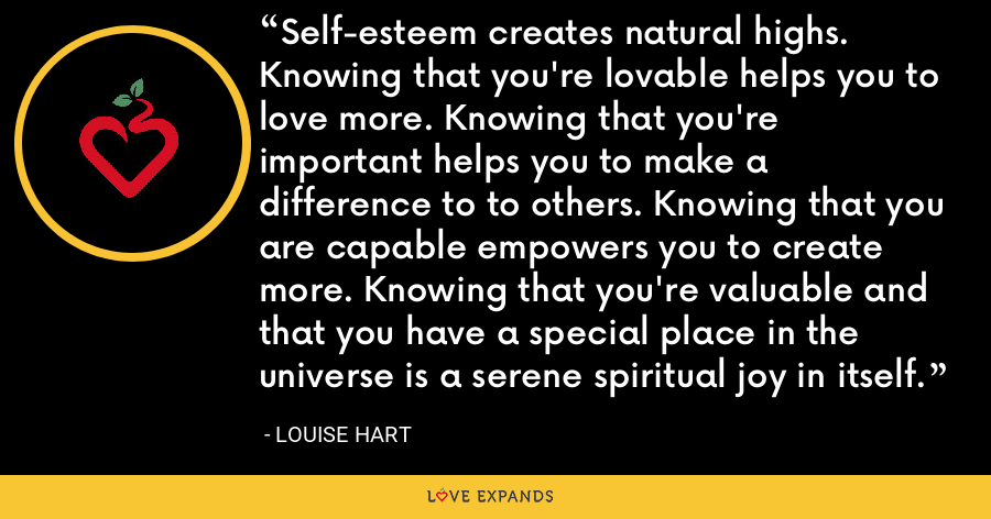 Self-esteem creates natural highs. Knowing that you're lovable helps you to love more. Knowing that you're important helps you to make a difference to to others. Knowing that you are capable empowers you to create more. Knowing that you're valuable and that you have a special place in the universe is a serene spiritual joy in itself. - Louise Hart