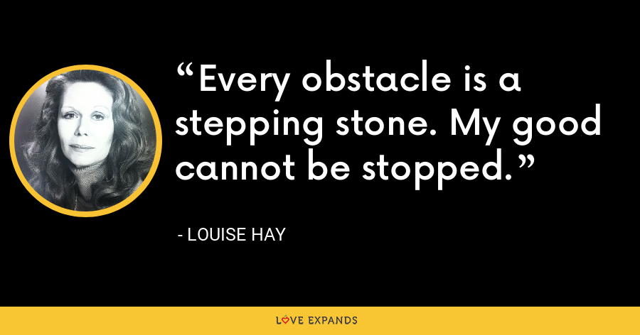 Every obstacle is a stepping stone. My good cannot be stopped. - Louise Hay