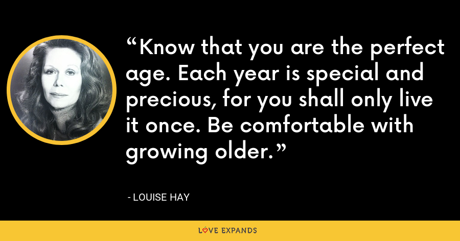 Know that you are the perfect age. Each year is special and precious, for you shall only live it once. Be comfortable with growing older. - Louise Hay