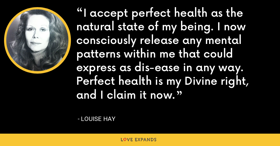 I accept perfect health as the natural state of my being. I now consciously release any mental patterns within me that could express as dis-ease in any way. Perfect health is my Divine right, and I claim it now. - Louise Hay