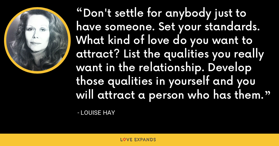 Don't settle for anybody just to have someone. Set your standards. What kind of love do you want to attract? List the qualities you really want in the relationship. Develop those qualities in yourself and you will attract a person who has them. - Louise Hay