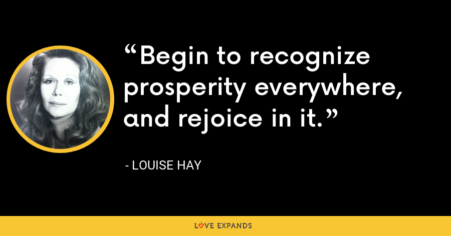 Begin to recognize prosperity everywhere, and rejoice in it. - Louise Hay