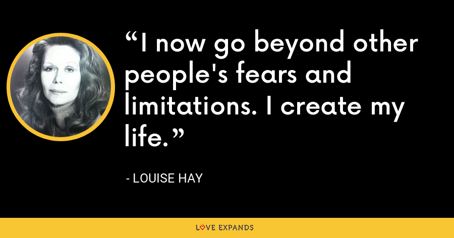 I now go beyond other people's fears and limitations. I create my life. - Louise Hay