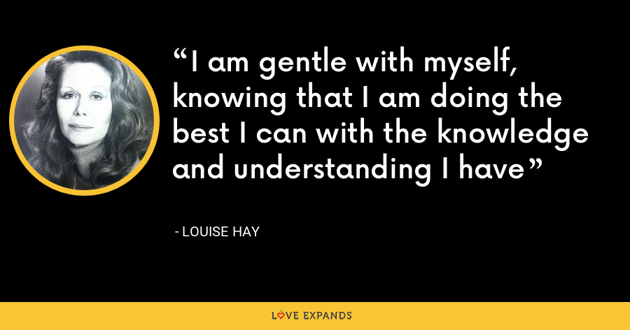 I am gentle with myself, knowing that I am doing the best I can with the knowledge and understanding I have - Louise Hay