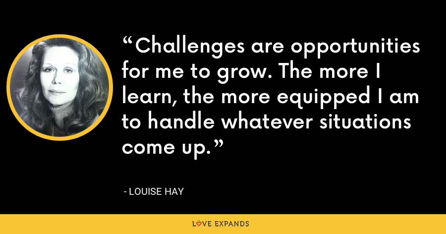 Challenges are opportunities for me to grow. The more I learn, the more equipped I am to handle whatever situations come up. - Louise Hay