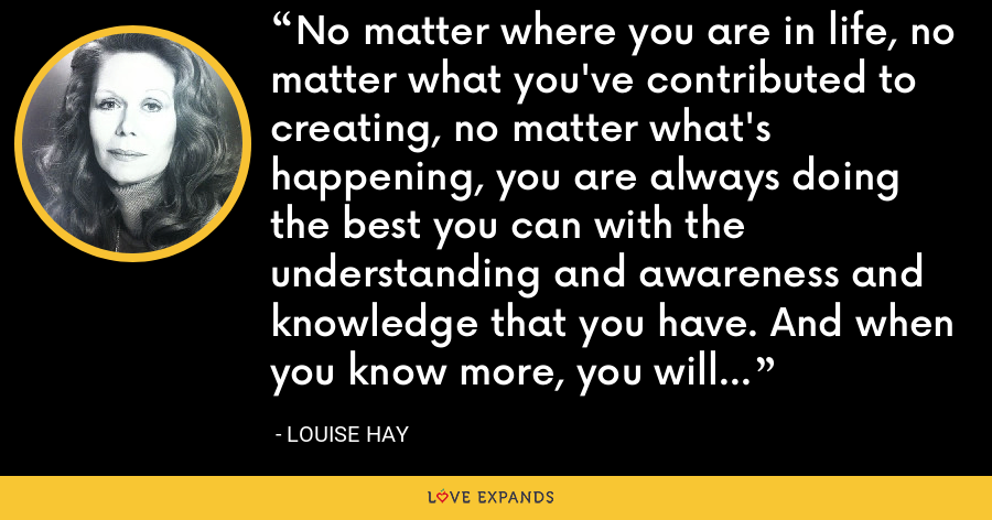 No matter where you are in life, no matter what you've contributed to creating, no matter what's happening, you are always doing the best you can with the understanding and awareness and knowledge that you have. And when you know more, you will do differently, as I did - Louise Hay