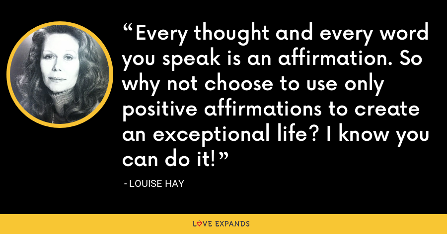 Every thought and every word you speak is an affirmation. So why not choose to use only positive affirmations to create an exceptional life? I know you can do it! - Louise Hay