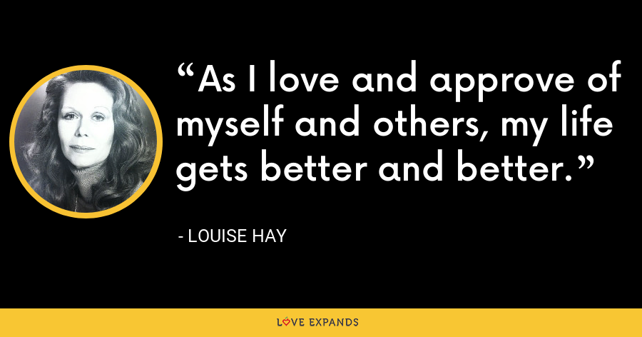 As I love and approve of myself and others, my life gets better and better. - Louise Hay