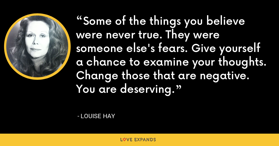 Some of the things you believe were never true. They were someone else's fears. Give yourself a chance to examine your thoughts. Change those that are negative. You are deserving. - Louise Hay