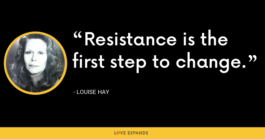 Resistance is the first step to change. - Louise Hay