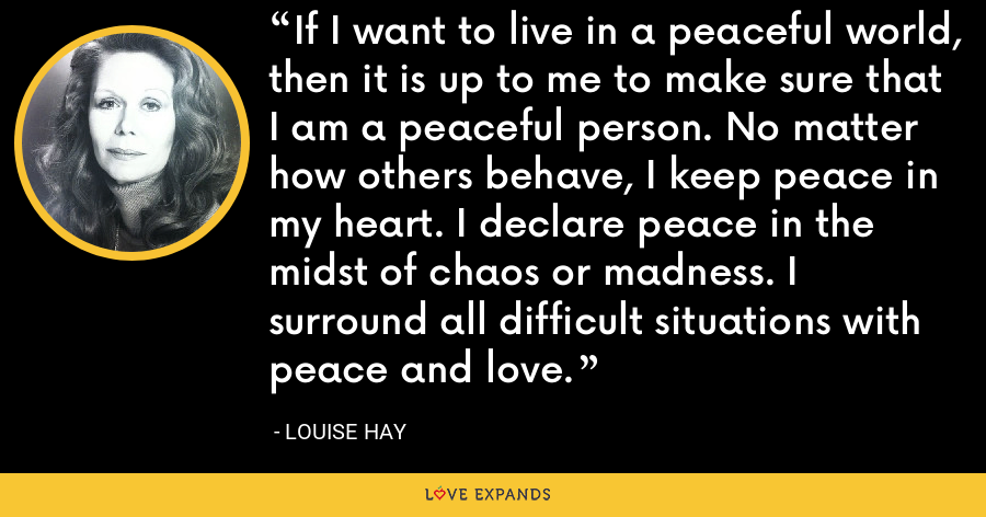 If I want to live in a peaceful world, then it is up to me to make sure that I am a peaceful person. No matter how others behave, I keep peace in my heart. I declare peace in the midst of chaos or madness. I surround all difficult situations with peace and love. - Louise Hay
