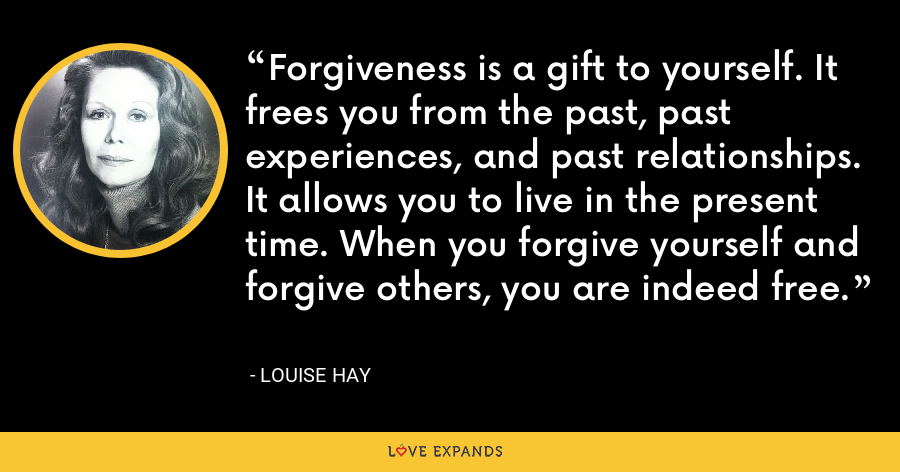 Forgiveness is a gift to yourself. It frees you from the past, past experiences, and past relationships. It allows you to live in the present time. When you forgive yourself and forgive others, you are indeed free. - Louise Hay