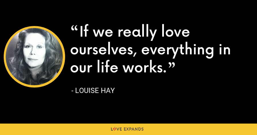 If we really love ourselves, everything in our life works. - Louise Hay