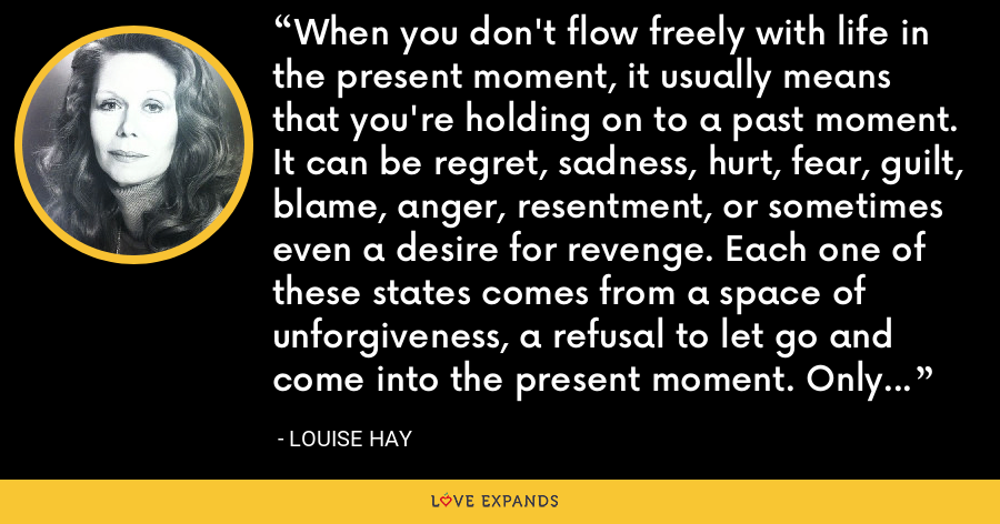 When you don't flow freely with life in the present moment, it usually means that you're holding on to a past moment. It can be regret, sadness, hurt, fear, guilt, blame, anger, resentment, or sometimes even a desire for revenge. Each one of these states comes from a space of unforgiveness, a refusal to let go and come into the present moment. Only in the present moment can you create your future. - Louise Hay