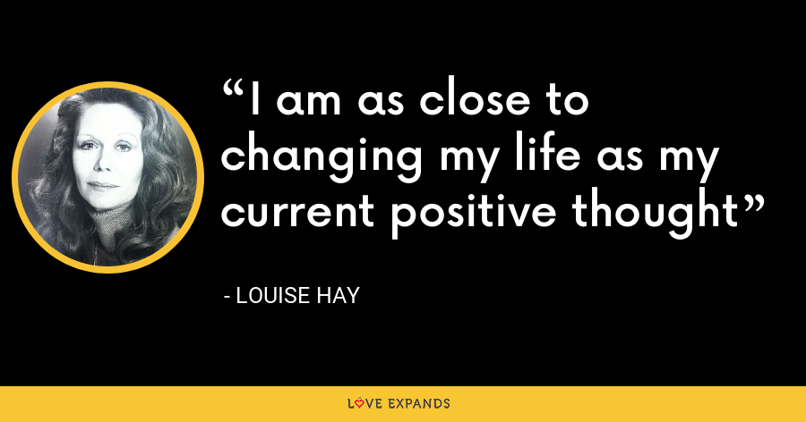 I am as close to changing my life as my current positive thought - Louise Hay