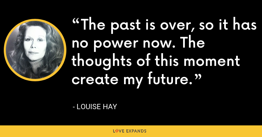 The past is over, so it has no power now. The thoughts of this moment create my future. - Louise Hay