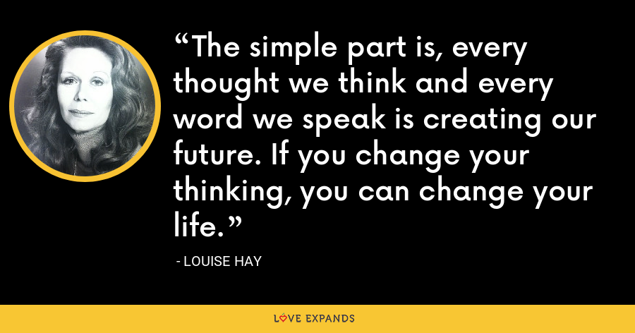 The simple part is, every thought we think and every word we speak is creating our future. If you change your thinking, you can change your life. - Louise Hay