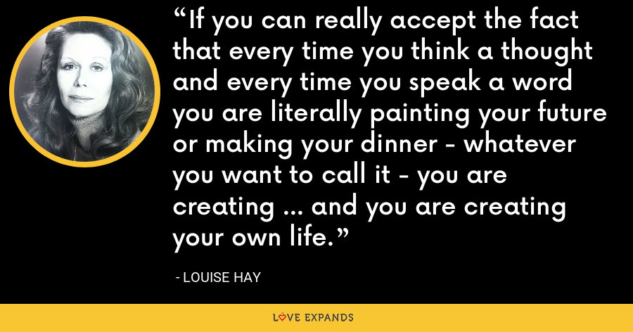 If you can really accept the fact that every time you think a thought and every time you speak a word you are literally painting your future or making your dinner - whatever you want to call it - you are creating ... and you are creating your own life. - Louise Hay