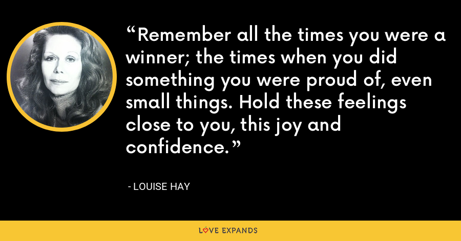Remember all the times you were a winner; the times when you did something you were proud of, even small things. Hold these feelings close to you, this joy and confidence. - Louise Hay